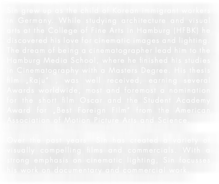 "Sin grew up as the child of Korean immigrant workers in Germany. While studying architecture and visual arts at the College of Fine Arts in Hamburg (HFBK) he discovered his love for cinematic images and lighting. The dream of being a cinematographer lead him to the Hamburg Media School, where he finished his studies in Cinematography with a Masters Degree. His thesis film ""Raju"" , was well received, earning several Awards worldwide, most and foremost a nomination for the short film Oscar and the Student Academy Award for ""Best Foreign Film"" from the American Association of Motion Picture Arts and Science. Over the past years Sin has created a variety of visually compelling films and commercials. With a strong emphasis on cinematic lighting, Sin focusses his work on documentary and commercial work."